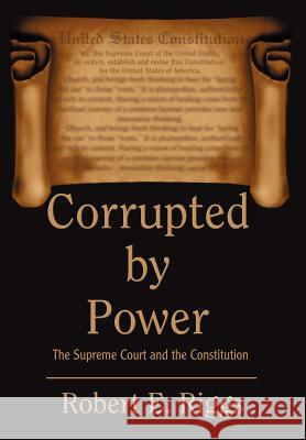 Corrupted by Power: The Supreme Court and the Constitution Robert E. Riggs 9780595773404
