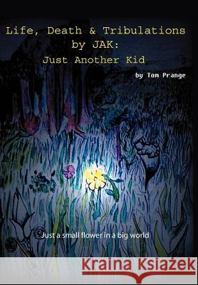 Life, Death and Tribulations by Jak: Just Another Kid Thomas Prange 9780595788194