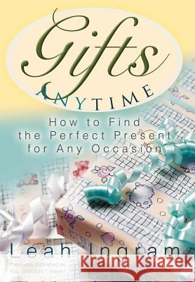 Gifts Anytime: How to Find the Perfect Present for Any Occasion Leah Ingram 9780595801053