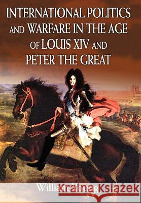 International Politics and Warfare in the Age of Louis XIV and Peter the Great: A Guide to the Historical Literature William Young 9780595813988