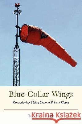 Blue-Collar Wings: Remembering Thirty Years of Private Flying Robert J. Keith 9780595859931