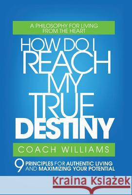 How Do I Reach My True Destiny: 9 Principles for Authentic Living and Maximizing Your Potential Vincent T. Williams 9780595872770