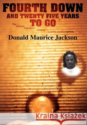 Fourth Down and Twenty Five Years to Go: The African American Athlete and the Justice System Donald Maurice Jackson 9780595896196