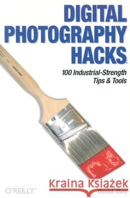 Digital Photography Hacks: 100 Industrial-Strength Tips & Tools Derrick Story Story Derrick 9780596006662