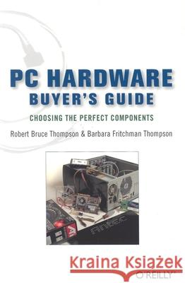 PC Hardware Buyer's Guide : Choosing the Perfect Components Robert Bruce Thompson Barbara Fritchman Thompson 9780596009380