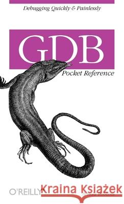 Gdb Pocket Reference: Debugging Quickly & Painlessly with Gdb Arnold Robbins 9780596100278