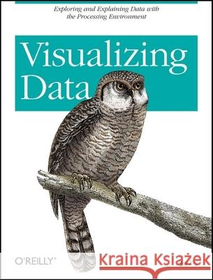 Visualizing Data: Exploring and Explaining Data with the Processing Environment Ben Fry 9780596514556