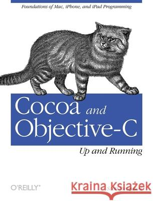 Cocoa and Objective-C: Up and Running: Foundations of Mac, Iphone, and iPad Programming Scott Stevenson 9780596804794