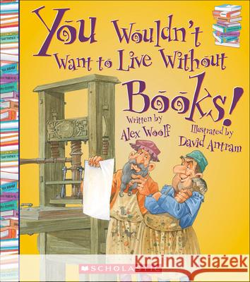 You Wouldn't Want to Live Without Books! Alex Woolf David Antram David Salariya 9780606367066 Turtleback Books