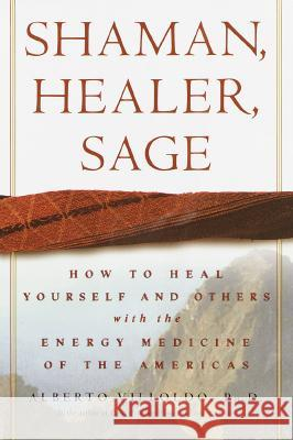 Shaman, Healer, Sage: How to Heal Yourself and Others with the Energy Medicine of the Americas Alberto Villoldo 9780609605448