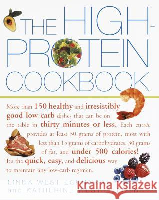The High-Protein Cookbook: More Than 150 Healthy and Irresistibly Good Low-Carb Dishes That Can Be on the Table in Thirty Minutes or Less. Linda West Eckhard Katherine West Defoyd Katherine West Defoyd 9780609806739