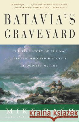 Batavia's Graveyard: The True Story of the Mad Heretic Who Led History's Bloodiest Mutiny Dash                                     Mike Dash 9780609807163