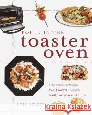 Pop It in the Toaster Oven: From Entrees to Desserts, More Than 250 Delectable, Healthy, and Convenient Recipes Lois DeWitt 9780609807682