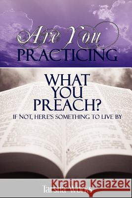 Are You Practicing What You Preach? If Not, Here's Something to Live By. Tarsha Works 9780615133447