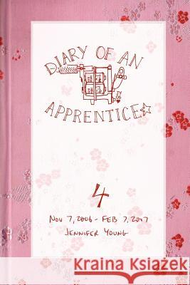 Diary of an Apprentice 4 : Nov 7 2006 - Feb 7 2007 Jennifer Young 9780615141992