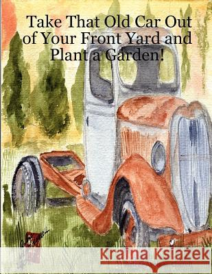 Take That Old Car Out of Your Front Yard and Plant a Garden! Arlene Wright-Correll 9780615151045