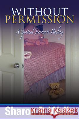Without Permission - A Spiritual Journey to Healing Sharon R. Wells 9780615231426