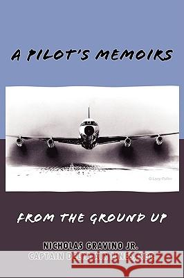 A Pilot's Memoirs-From the Ground Up Nicholas Gravino 9780615240992