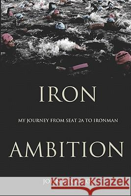 Iron Ambition: My Journey from Seat 2a to Ironman John D. Callos 9780615278919