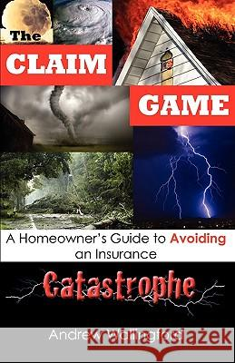 The Claim Game: A Homeowner's Guide to Avoiding an Insurance Catastrophe Andrew Wallingford 9780615282787
