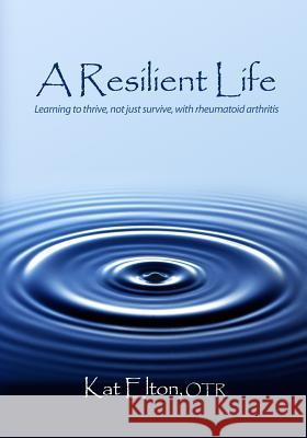A Resilient Life: Learning to Thrive, Not Just Survive with Rheumatoid Arthritis Otr Kat Elton 9780615289236