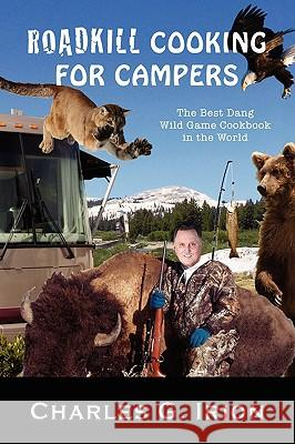 Roadkill Cooking for Campers Charles G. Irion 9780615298368