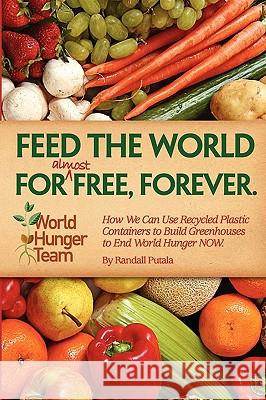 Feed the World for (Almost) Free, Forever Randall John Putala 9780615304557