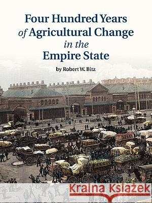 Four Hundred Years of Agricultural Change in the Empire State Robert W. Bitz 9780615318653