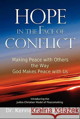 Hope in the Face of Conflict : Making Peace with Others the Way God Makes Peace with Us Kenneth C. Newberger 9780615327419