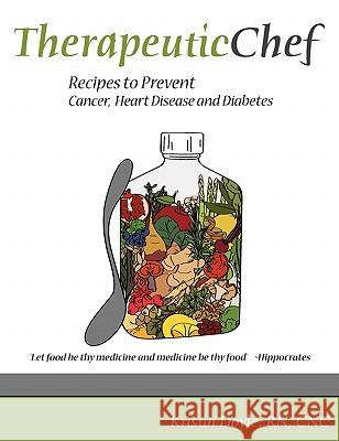 Therapeutic Chef: Recipes to Prevent Cancer, Heart Disease and Diabetes Cnc Kristin Doyl 9780615328492