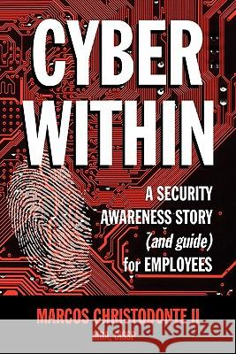Cyber Within: A Security Awareness Story and Guide for Employees (Cyber Crime & Fraud Prevention) Marcos Christodont 9780615330150