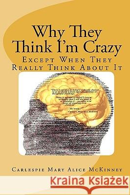 Why They Think I'm Crazy: Except When They Really Think about It Carlespie Mary Alice McKinney 9780615336190