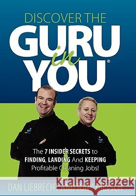 Discover the Guru in You: The 7 Insider Secrets to Finding, Landing and Keeping Profitable Cleaning Jobs! Dan Liebrecht Tony Dietsch 9780615342061