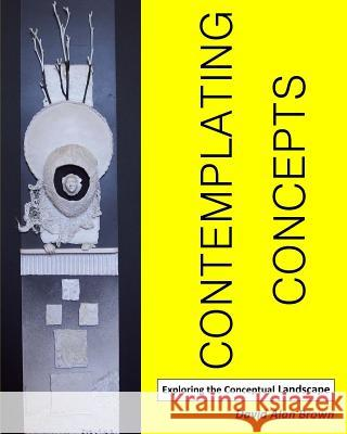 Contemplating Concepts: Exploring the Conceptual Landscape David Alan Brown 9780615353630