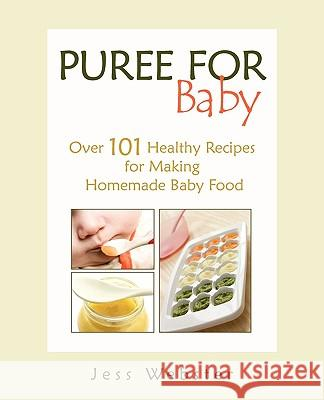 Puree for Baby: Over 101 Healthy Recipes for Making Homemade Baby Food Jess Webster 9780615355887
