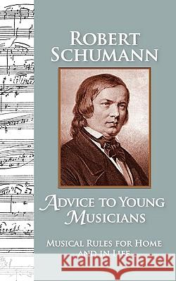 Advice to Young Musicians: Musical Rules for Home and in Life Robert Schumann Barbara Allman Michelle St 9780615358581 Raro Press