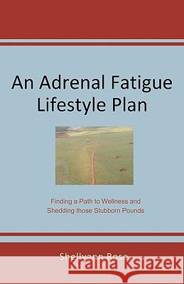 An Adrenal Fatigue Lifestyle Plan: Finding a Path to Wellness and Shedding Those Stubborn Pounds Shellyann Rose 9780615367200