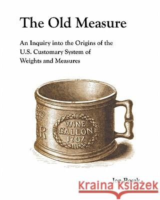 The Old Measure: An Inquiry Into the Origins of the U.S. Customary System of Weights and Measures Jon Bosak 9780615376264