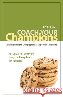 Coach Your Champions: The Transformational Giving Approach to Major Donor Fundraising Eric Foley Rebekah Farquhar Amy Karjala 9780615394947