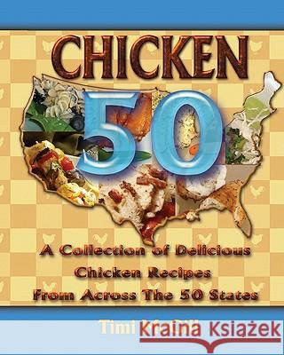 Chicken 50: A Collection of Delicious Chicken Recipes from Across the 50 States Timi McGill 9780615438214