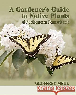 A Gardener's Guide to Native Plants of Northeastern Pennsylvania Geoffrey L. Mehl 9780615450988