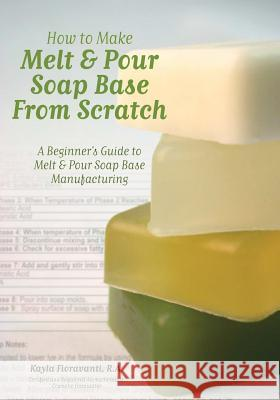 How to Make Melt & Pour Soap Base from Scratch: A Beginner's Guide to Melt & Pour Soap Base Manufacturing Lesley Anne Craig Dana Brown Alex W. Badcock 9780615481111 Selah Press, LLC