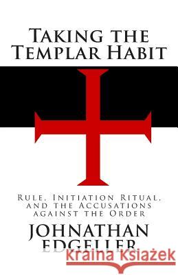 Taking the Templar Habit: Rule, Initiation Ritual, and the Accusations Against the Order Johnathan Edgeller 9780615488356