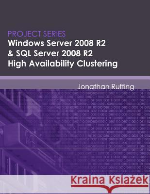 Windows Server 2008 R2 & SQL Server 2008 R2 High Availability Clustering: Project Series Jonathan S. Ruffing Eric Neumann 9780615490342