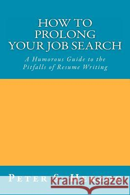 How to Prolong Your Job Search: A Humorous Guide to the Pitfalls of Resume Writing Peter S. Herzog 9780615506623