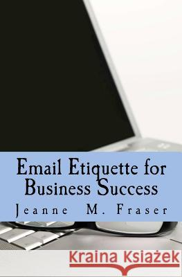 Email Etiquette for Business Success: Use Emotional Intelligence to Communicate Effectively in the Business World Jeanne M. Fraser 9780615510149