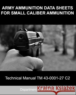Army Ammunition Data Sheets for Small Caliber Ammunition: Technical Manual 43-0001-27 C2 Department of the Army 9780615510170