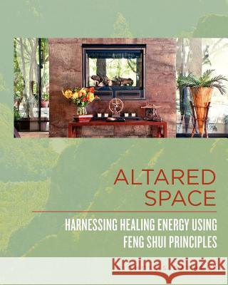 Altared Space: Harnessing Healing Energy Using Feng Shui Principles Nicholas Cappele 9780615519067