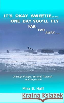 It's Okay Sweetie..... One Day You'll Fly Far, Far Away.....: One Immigrant's Story of Abuse, Hope, Survival, Triumph and Inspiration Mira S. Hall 9780615538044