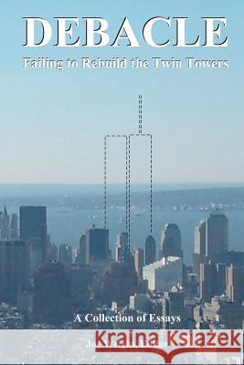 Debacle: Failing to Rebuild the Twin Towers: A Collection of Essays Joe Wright Joe Wright Alexander Butziger 9780615543444
